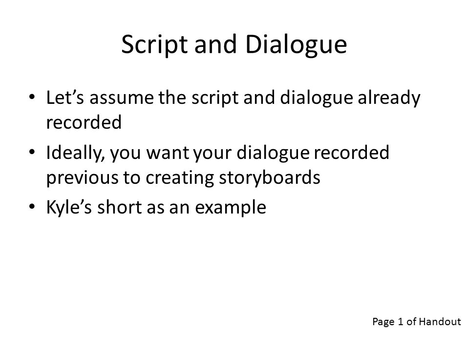 Storyboards Important to planning out your short Establishes pacing Determines shot composition Makes it easy for clients to give feedback Important for editing audio Page 3 of Handout