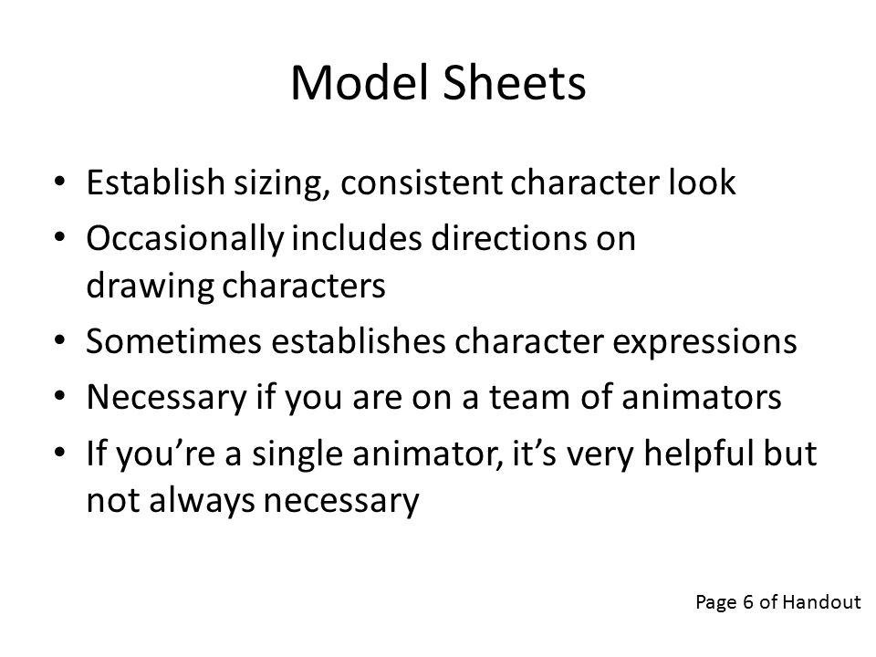 Model Sheets Establish sizing, consistent character look Occasionally includes directions on drawing characters Sometimes establishes character expressions Necessary if you are on a team of animators If you're a single animator, it's very helpful but not always necessary Page 6 of Handout