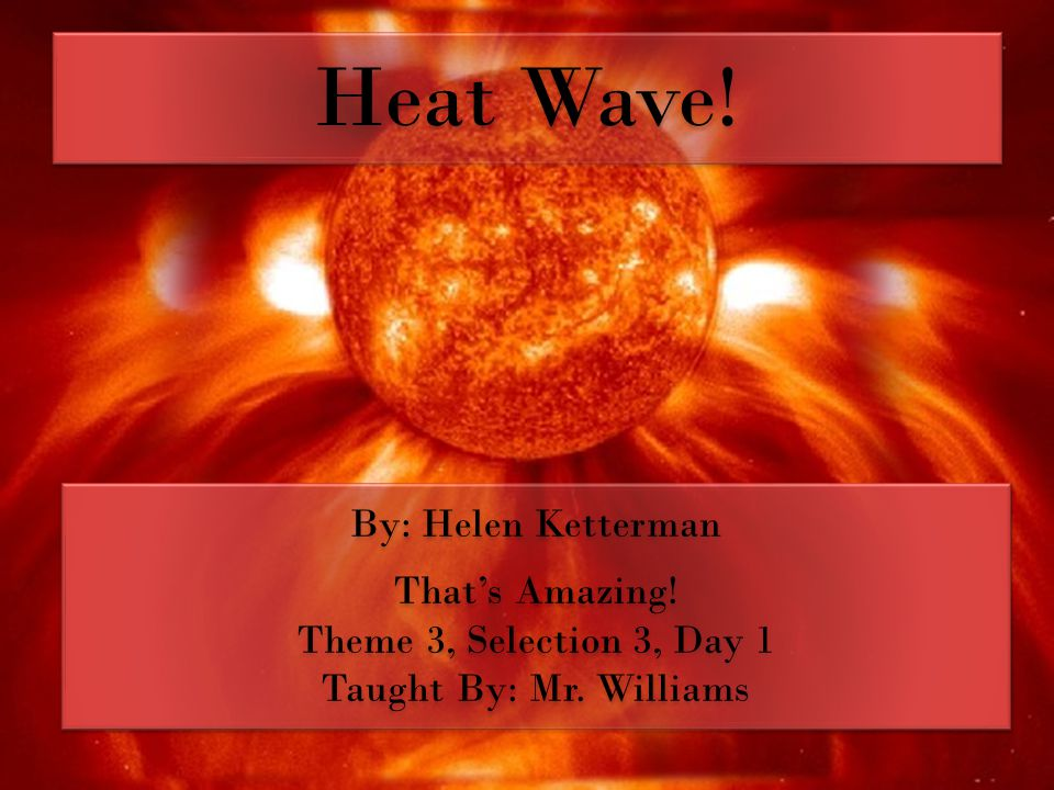Heat Wave. By: Helen Ketterman That's Amazing. Theme 3, Selection 3, Day 1 Taught By: Mr.