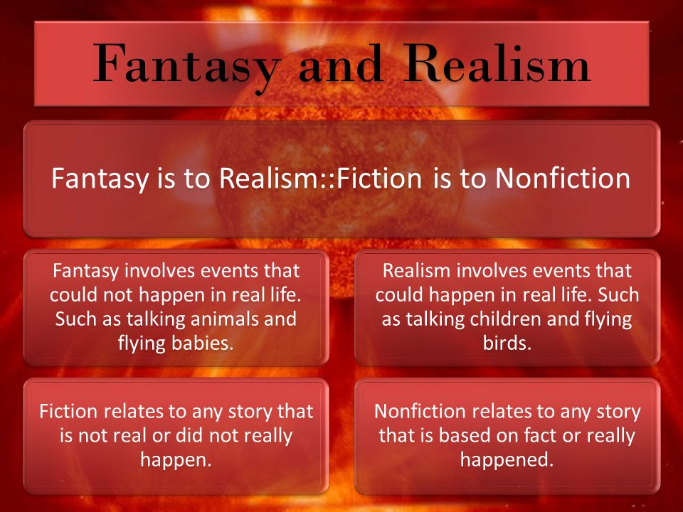Fantasy and Realism Fantasy is to Realism::Fiction is to Nonfiction Fantasy involves events that could not happen in real life.
