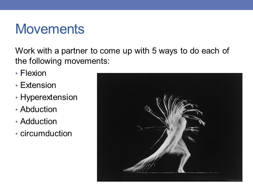 Movements Work with a partner to come up with 5 ways to do each of the following movements: Flexion Extension Hyperextension Abduction Adduction circumduction