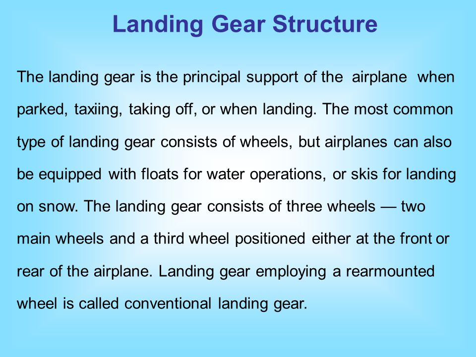 The landing gear is the principal support of the airplane when parked, taxiing, taking off, or when landing. The most common type of landing gear cons