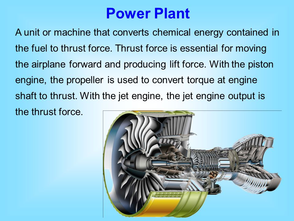 Power Plant A unit or machine that converts chemical energy contained in the fuel to thrust force. Thrust force is essential for moving the airplane f