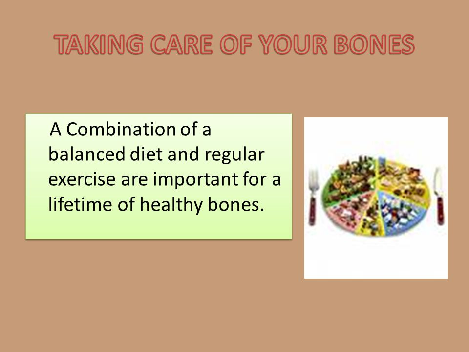 A Combination of a balanced diet and regular exercise are important for a lifetime of healthy bones.