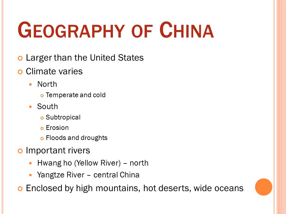 G EOGRAPHY OF C HINA Larger than the United States Climate varies North Temperate and cold South Subtropical Erosion Floods and droughts Important rivers Hwang ho (Yellow River) – north Yangtze River – central China Enclosed by high mountains, hot deserts, wide oceans