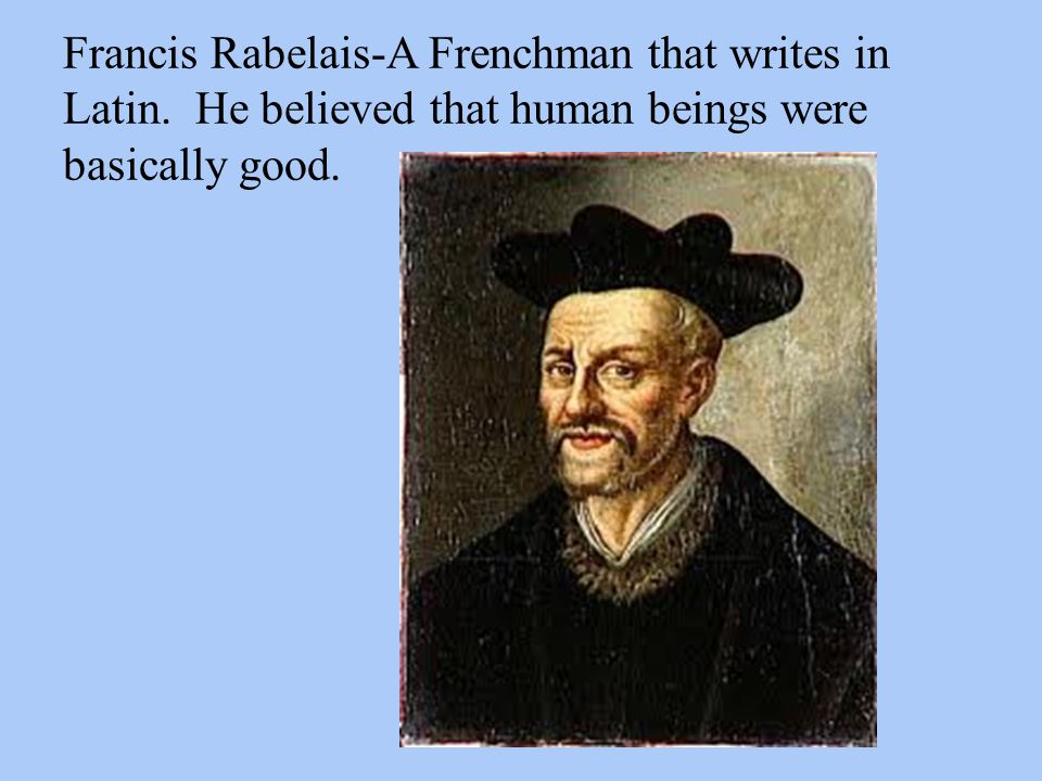 Francis Rabelais-A Frenchman that writes in Latin. He believed that human beings were basically good.