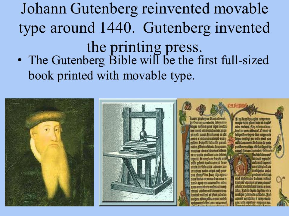 Johann Gutenberg reinvented movable type around 1440. Gutenberg invented the printing press. The Gutenberg Bible will be the first full-sized book pri