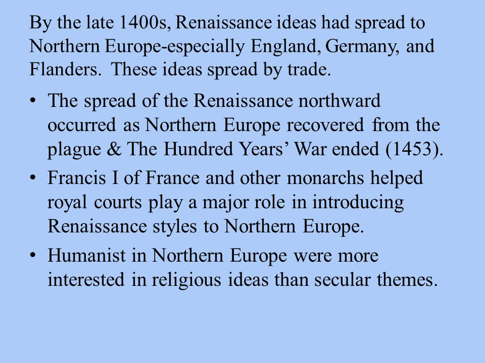 By the late 1400s, Renaissance ideas had spread to Northern Europe-especially England, Germany, and Flanders. These ideas spread by trade. The spread