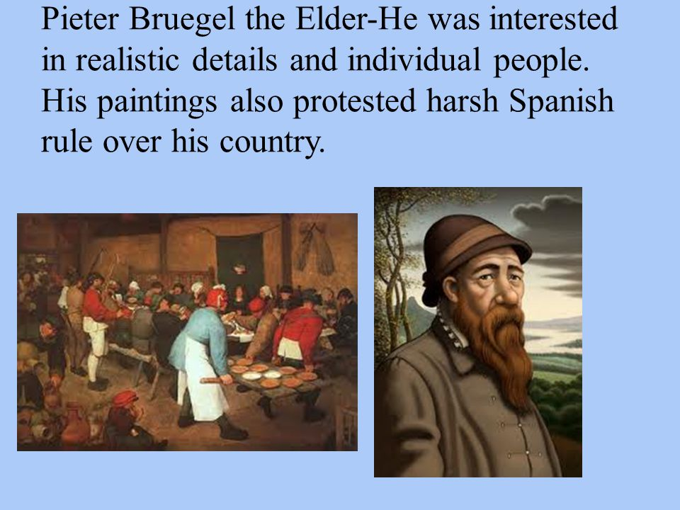 Pieter Bruegel the Elder-He was interested in realistic details and individual people. His paintings also protested harsh Spanish rule over his countr
