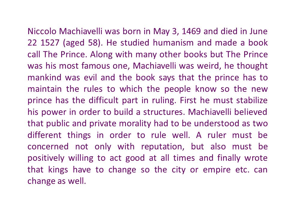 Niccolo Machiavelli was born in May 3, 1469 and died in June 22 1527 (aged 58). He studied humanism and made a book call The Prince. Along with many o