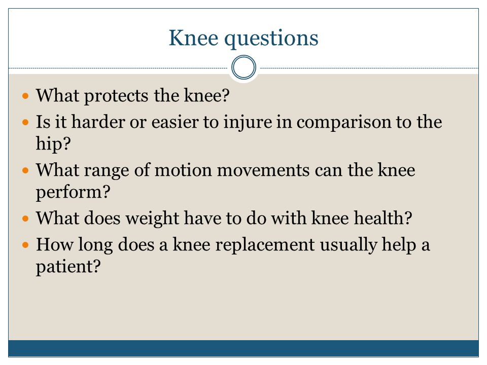 Knee questions What protects the knee? Is it harder or easier to injure in comparison to the hip? What range of motion movements can the knee perform?