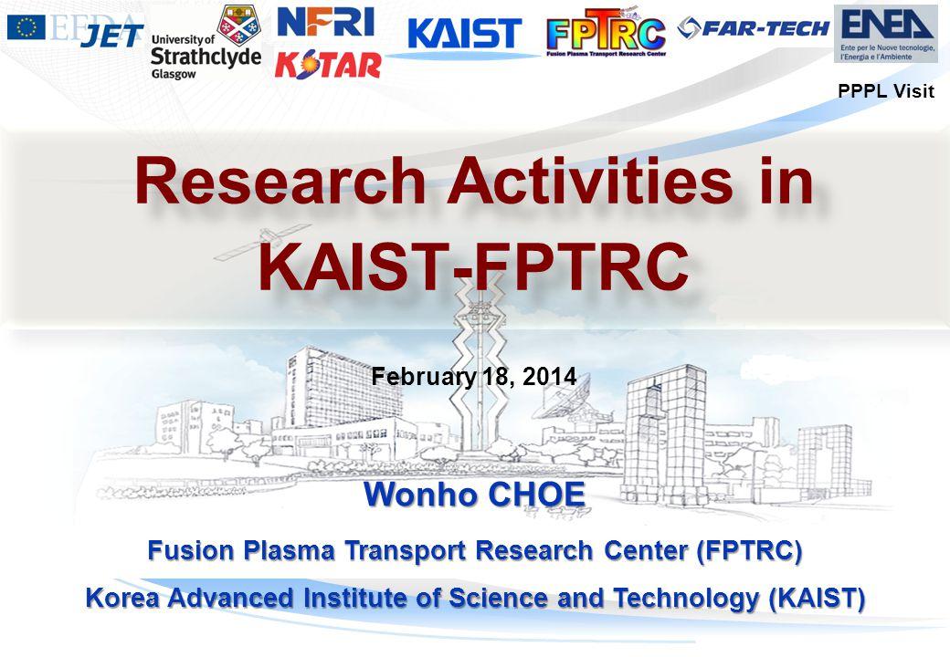 마스터 부제목 스타일 편집 Wonho CHOE Fusion Plasma Transport Research Center (FPTRC) Korea Advanced Institute of Science and Technology (KAIST) February 18, 2014 Research Activities in KAIST-FPTRC Research Activities in KAIST-FPTRC PPPL Visit