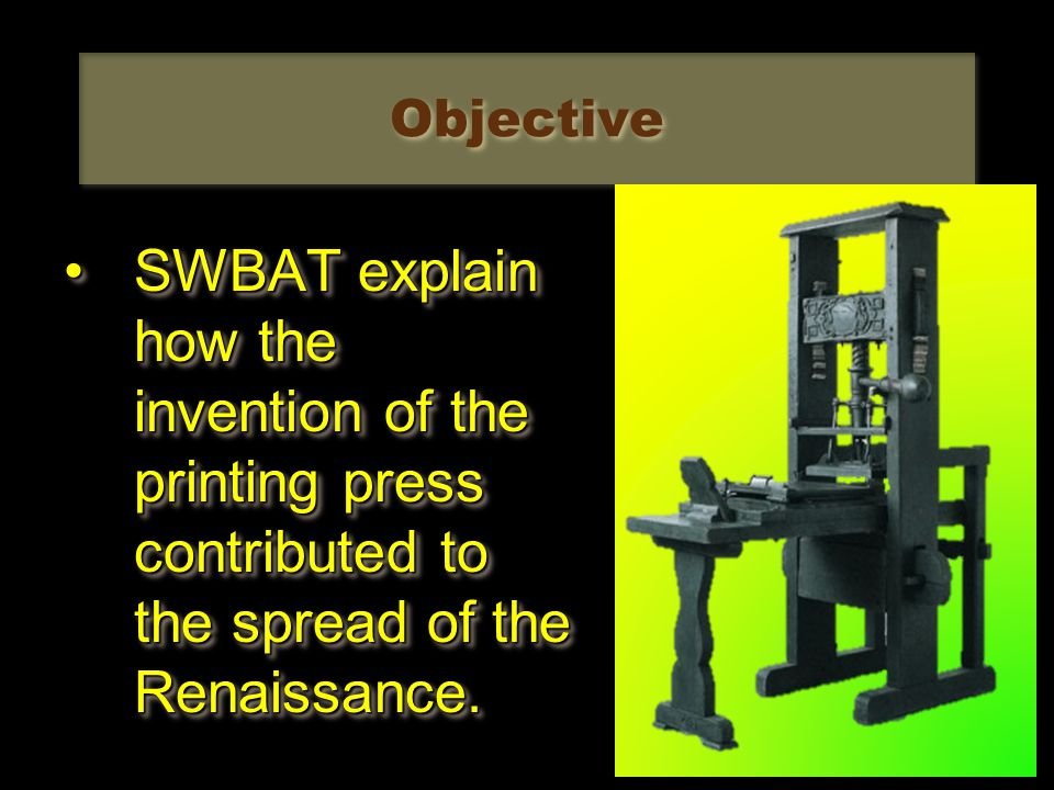 Objective SWBAT explain how the invention of the printing press contributed to the spread of the Renaissance.SWBAT explain how the invention of the printing press contributed to the spread of the Renaissance.