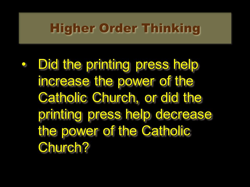 Higher Order Thinking Did the printing press help increase the power of the Catholic Church, or did the printing press help decrease the power of the Catholic Church?Did the printing press help increase the power of the Catholic Church, or did the printing press help decrease the power of the Catholic Church?