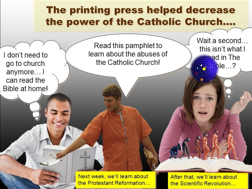 The printing press helped decrease the power of the Catholic Church….