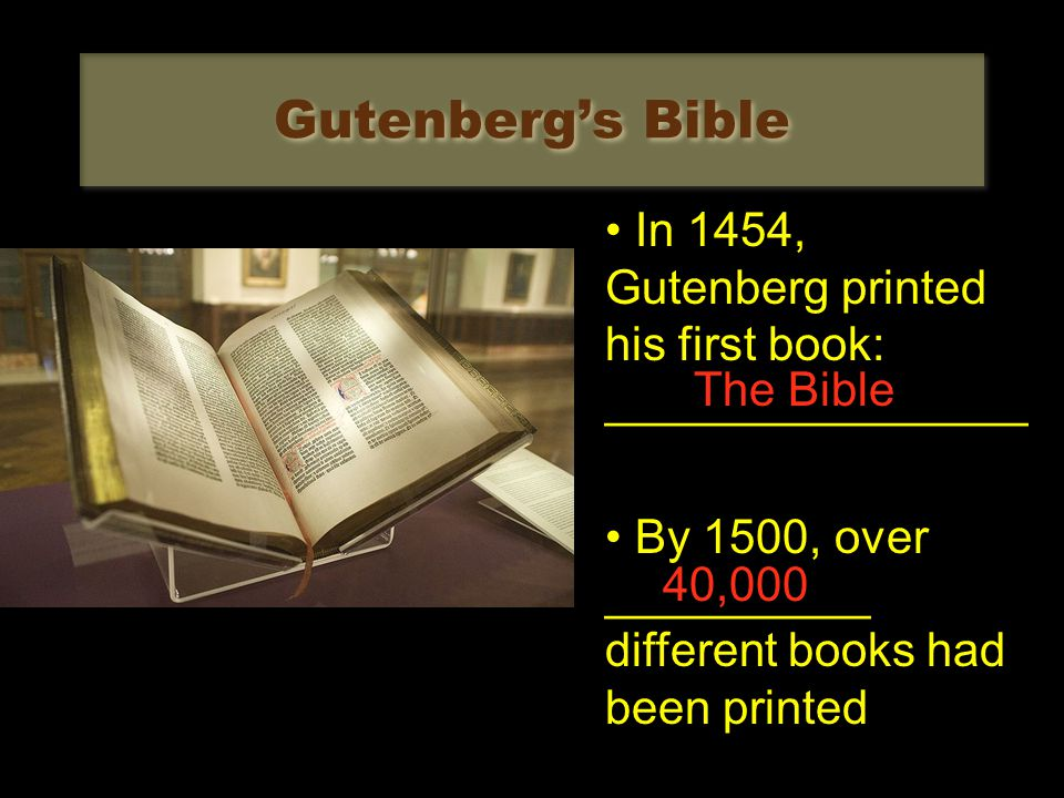 Gutenberg's Bible In 1454, Gutenberg printed his first book: ________________ By 1500, over __________ different books had been printed The Bible 40,000