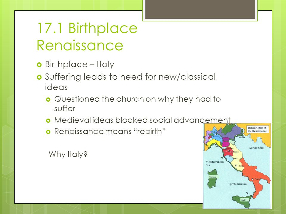 17.1 Birthplace Renaissance  Birthplace – Italy  Suffering leads to need for new/classical ideas  Questioned the church on why they had to suffer  Medieval ideas blocked social advancement  Renaissance means rebirth Why Italy