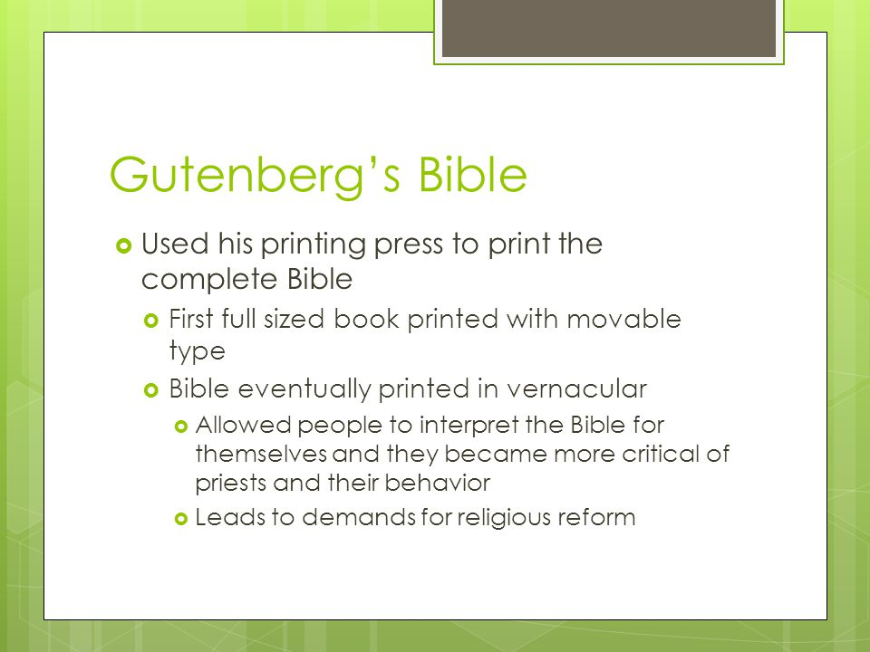 Gutenberg's Bible  Used his printing press to print the complete Bible  First full sized book printed with movable type  Bible eventually printed in vernacular  Allowed people to interpret the Bible for themselves and they became more critical of priests and their behavior  Leads to demands for religious reform