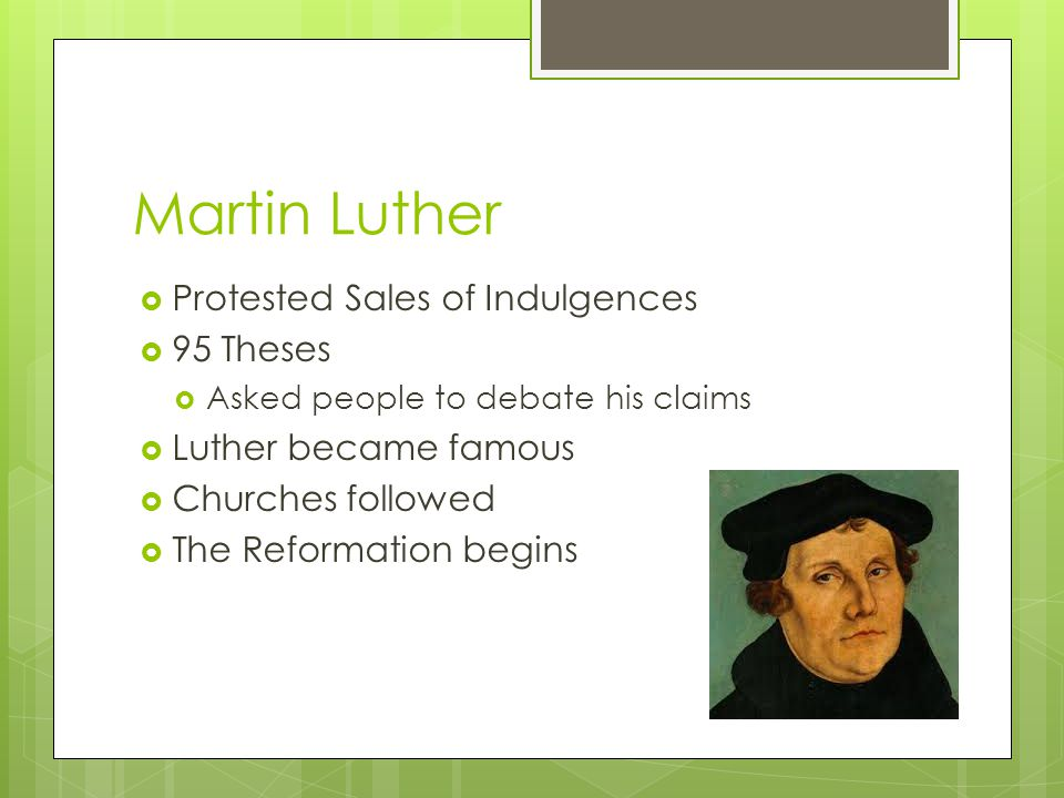 Martin Luther  Protested Sales of Indulgences  95 Theses  Asked people to debate his claims  Luther became famous  Churches followed  The Reformation begins