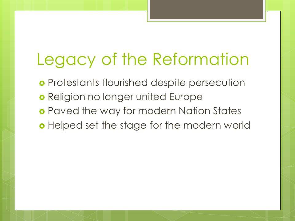Legacy of the Reformation  Protestants flourished despite persecution  Religion no longer united Europe  Paved the way for modern Nation States  Helped set the stage for the modern world
