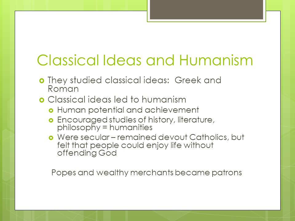 Classical Ideas and Humanism  They studied classical ideas: Greek and Roman  Classical ideas led to humanism  Human potential and achievement  Encouraged studies of history, literature, philosophy = humanities  Were secular – remained devout Catholics, but felt that people could enjoy life without offending God Popes and wealthy merchants became patrons