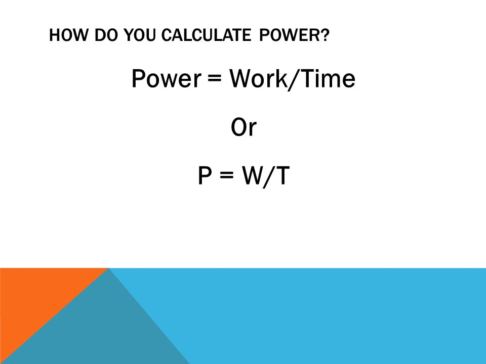 HOW DO YOU CALCULATE POWER? Power = Work/Time Or P = W/T