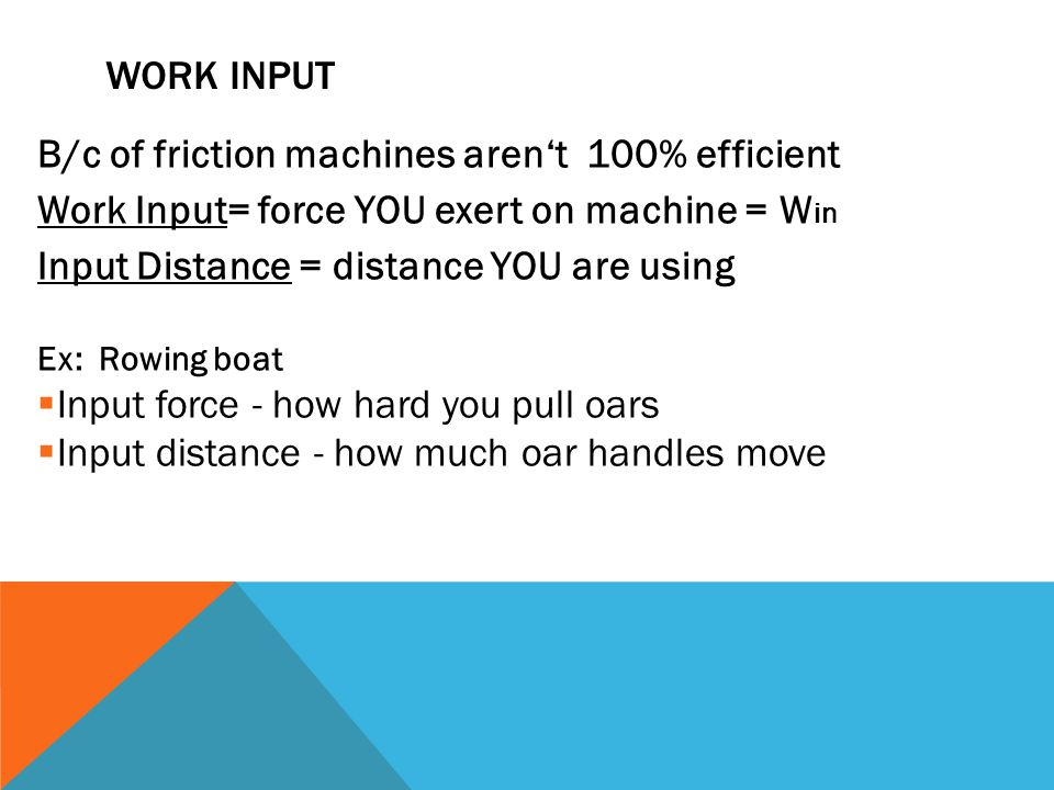 WORK INPUT B/c of friction machines aren't 100% efficient Work Input= force YOU exert on machine = W in Input Distance = distance YOU are using Ex: Rowing boat  Input force - how hard you pull oars  Input distance - how much oar handles move