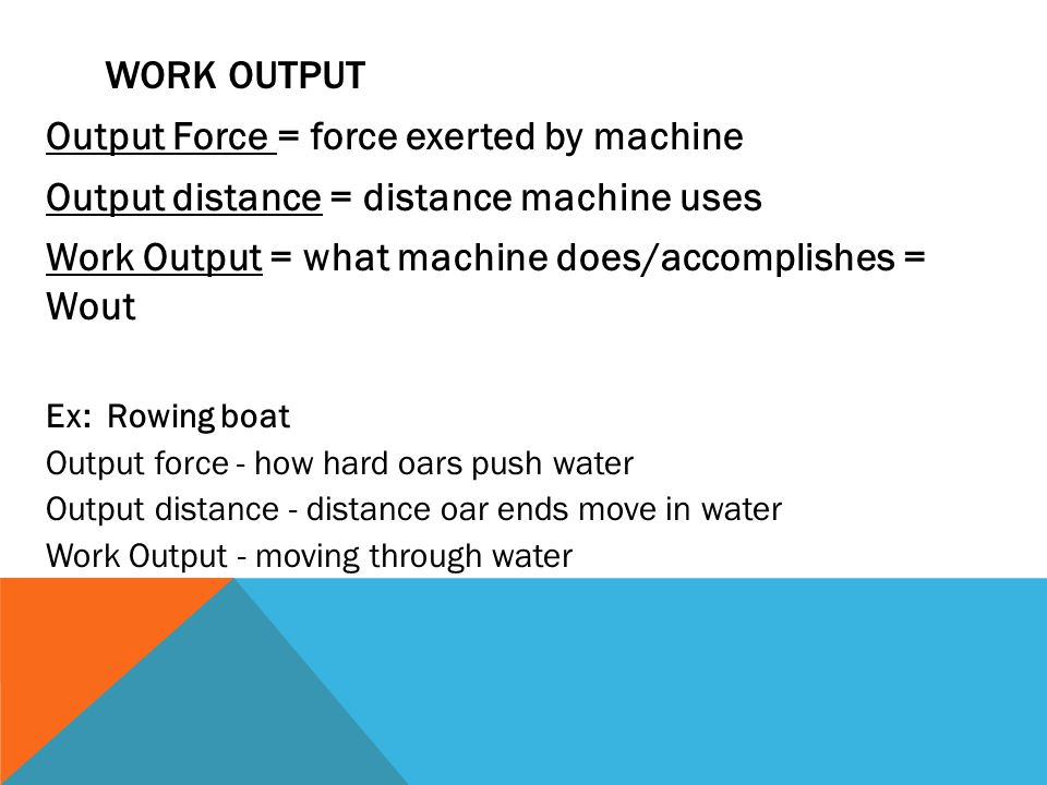 WORK OUTPUT Output Force = force exerted by machine Output distance = distance machine uses Work Output = what machine does/accomplishes = Wout Ex: Rowing boat Output force - how hard oars push water Output distance - distance oar ends move in water Work Output - moving through water