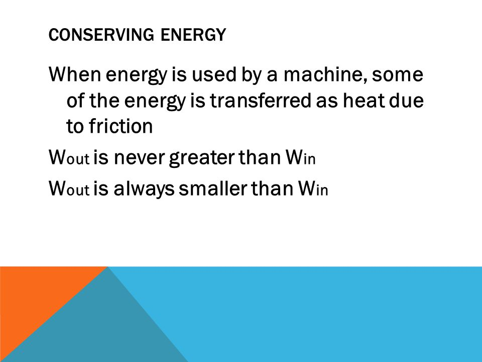CONSERVING ENERGY When energy is used by a machine, some of the energy is transferred as heat due to friction W out is never greater than W in W out is always smaller than W in