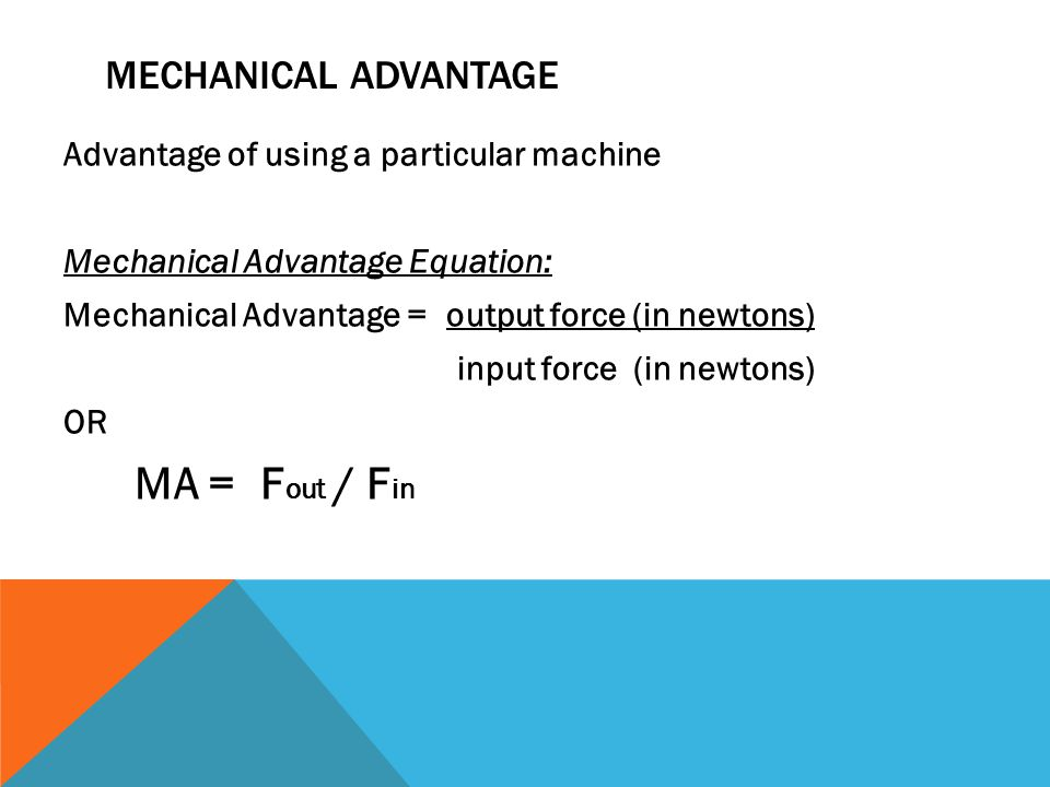 MECHANICAL ADVANTAGE Advantage of using a particular machine Mechanical Advantage Equation: Mechanical Advantage = output force (in newtons) input force (in newtons) OR MA = F out / F in