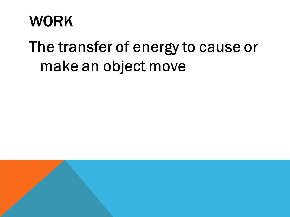 WORK The transfer of energy to cause or make an object move