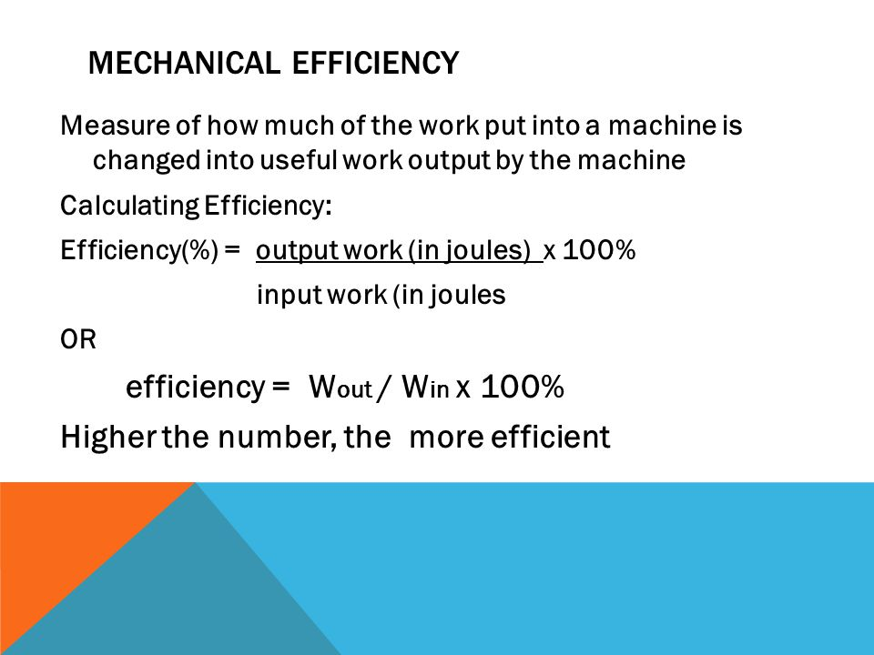 MECHANICAL EFFICIENCY Measure of how much of the work put into a machine is changed into useful work output by the machine Calculating Efficiency: Efficiency(%) = output work (in joules) x 100% input work (in joules OR efficiency = W out / W in x 100% Higher the number, the more efficient