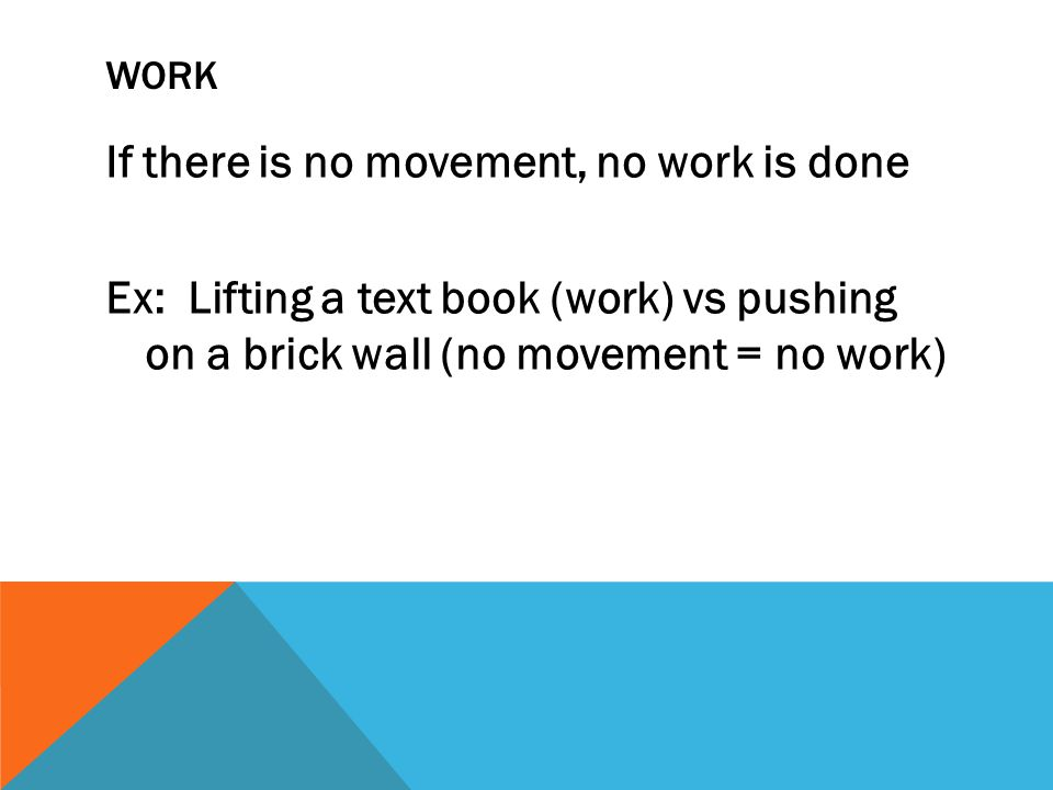 WORK If there is no movement, no work is done Ex: Lifting a text book (work) vs pushing on a brick wall (no movement = no work)