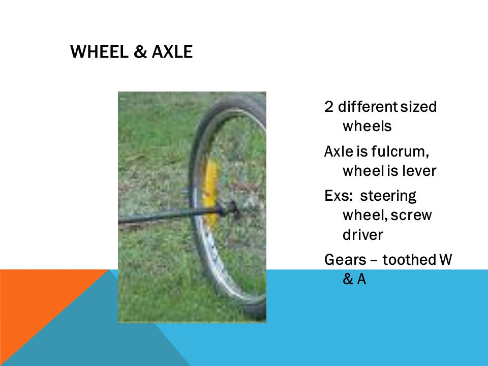 WHEEL & AXLE 2 different sized wheels Axle is fulcrum, wheel is lever Exs: steering wheel, screw driver Gears – toothed W & A