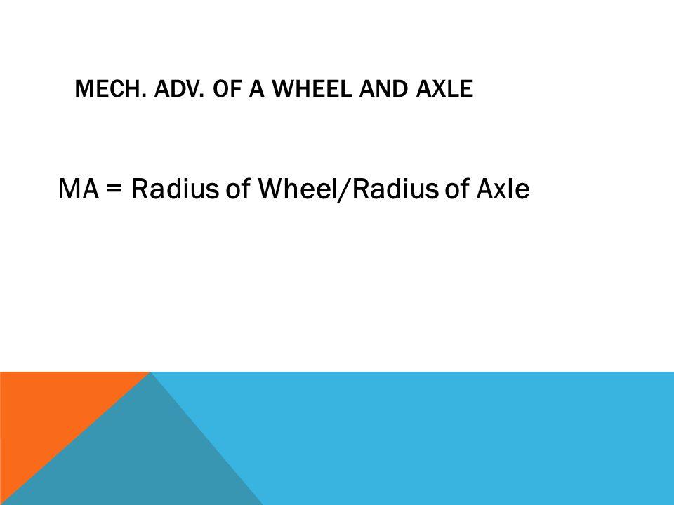 MECH. ADV. OF A WHEEL AND AXLE MA = Radius of Wheel/Radius of Axle