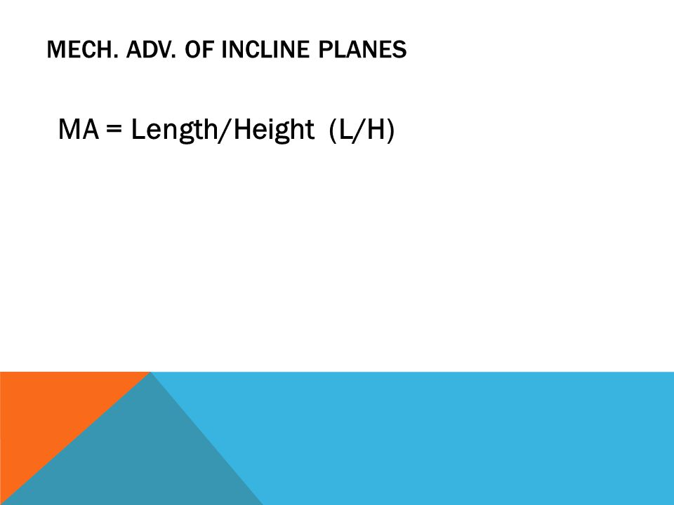 MECH. ADV. OF INCLINE PLANES MA = Length/Height (L/H)