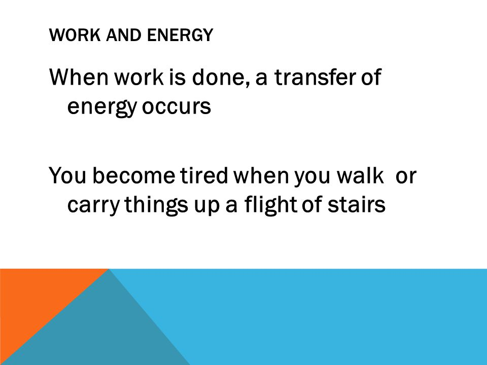 WORK AND ENERGY When work is done, a transfer of energy occurs You become tired when you walk or carry things up a flight of stairs