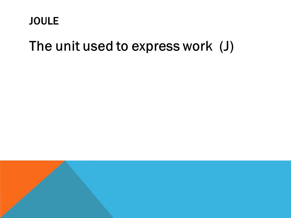 JOULE The unit used to express work (J)