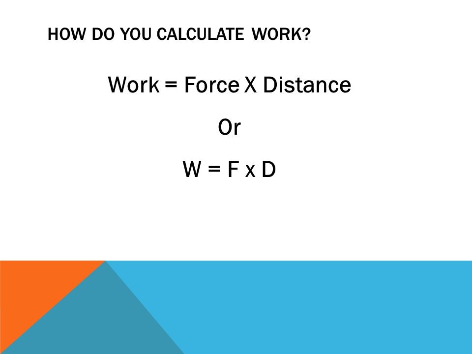 HOW DO YOU CALCULATE WORK Work = Force X Distance Or W = F x D