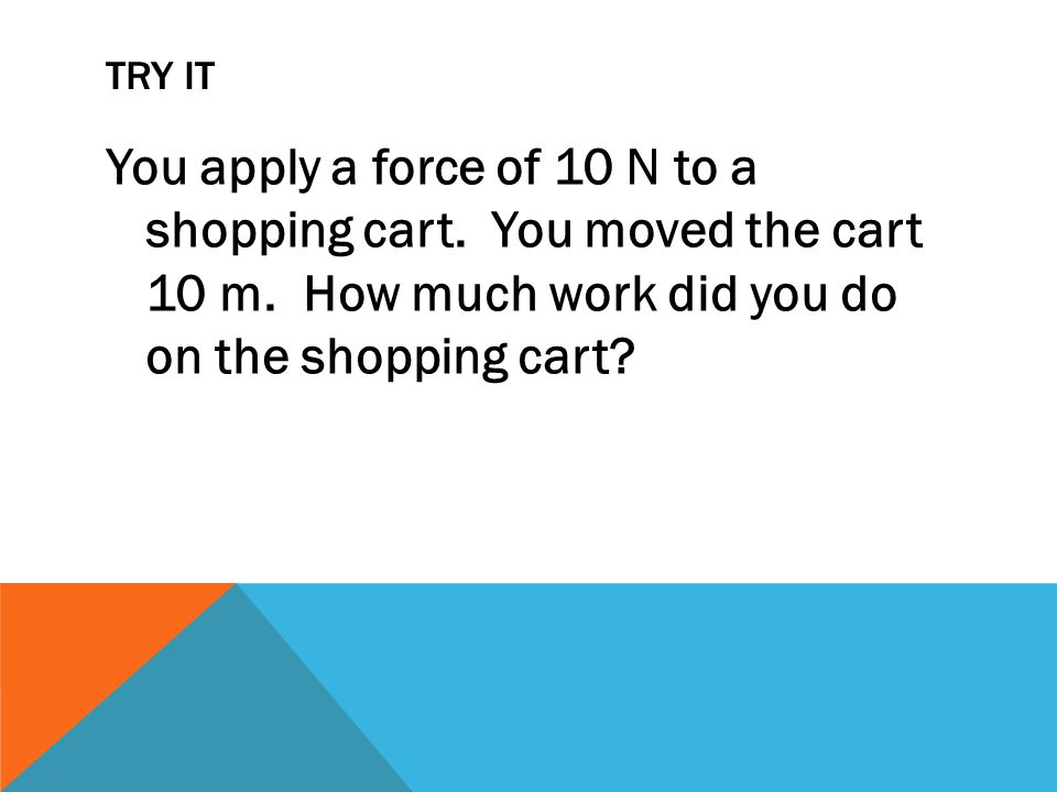 TRY IT You apply a force of 10 N to a shopping cart.