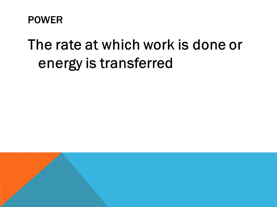 POWER The rate at which work is done or energy is transferred