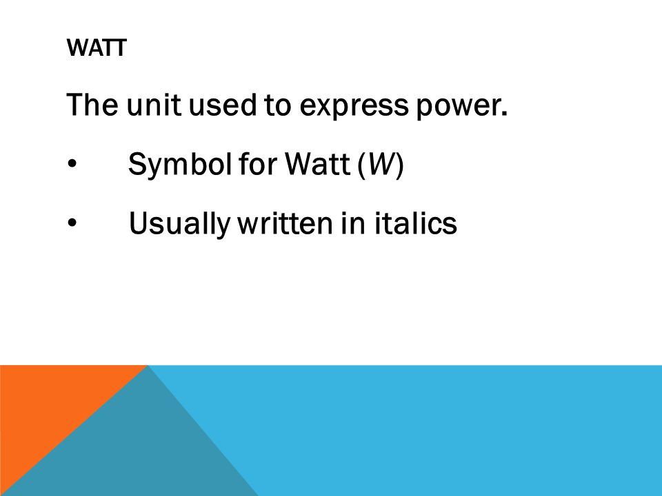 WATT The unit used to express power. Symbol for Watt (W) Usually written in italics