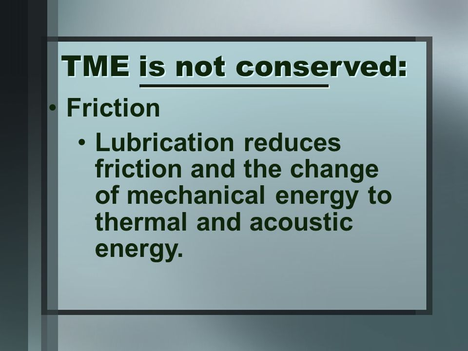 Friction Lubrication reduces friction and the change of mechanical energy to thermal and acoustic energy.