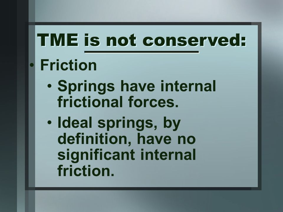 Friction Springs have internal frictional forces. Ideal springs, by definition, have no significant internal friction. TME is not conserved: