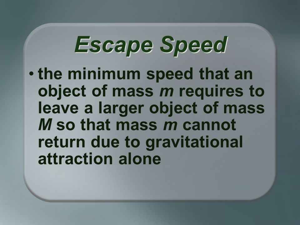 the minimum speed that an object of mass m requires to leave a larger object of mass M so that mass m cannot return due to gravitational attraction alone Escape Speed