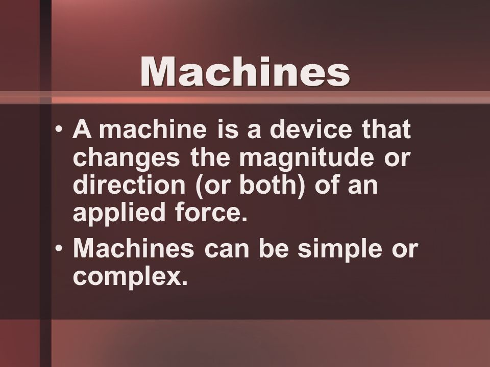 A machine is a device that changes the magnitude or direction (or both) of an applied force.