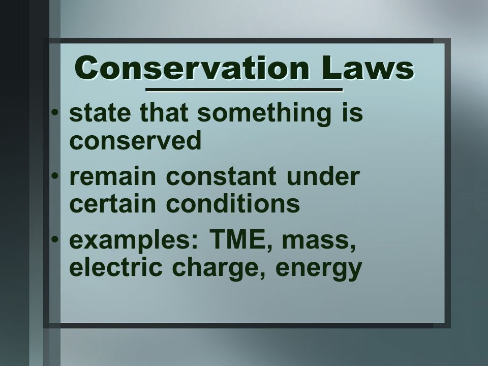 state that something is conserved remain constant under certain conditions examples: TME, mass, electric charge, energy Conservation Laws