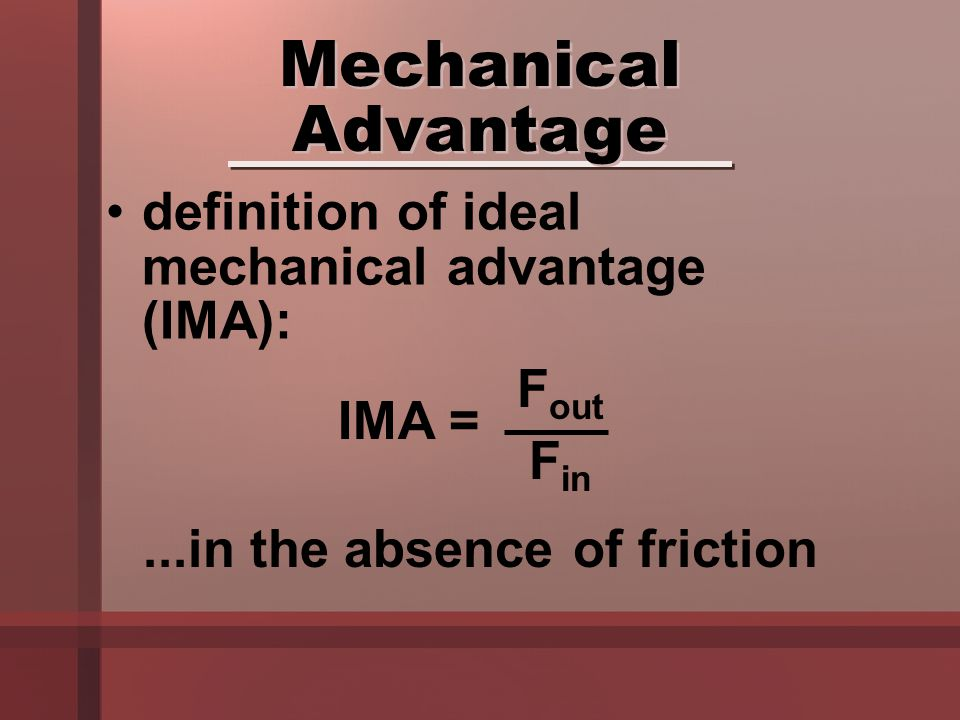 definition of ideal mechanical advantage (IMA): Mechanical Advantage...in the absence of friction IMA = F out F in