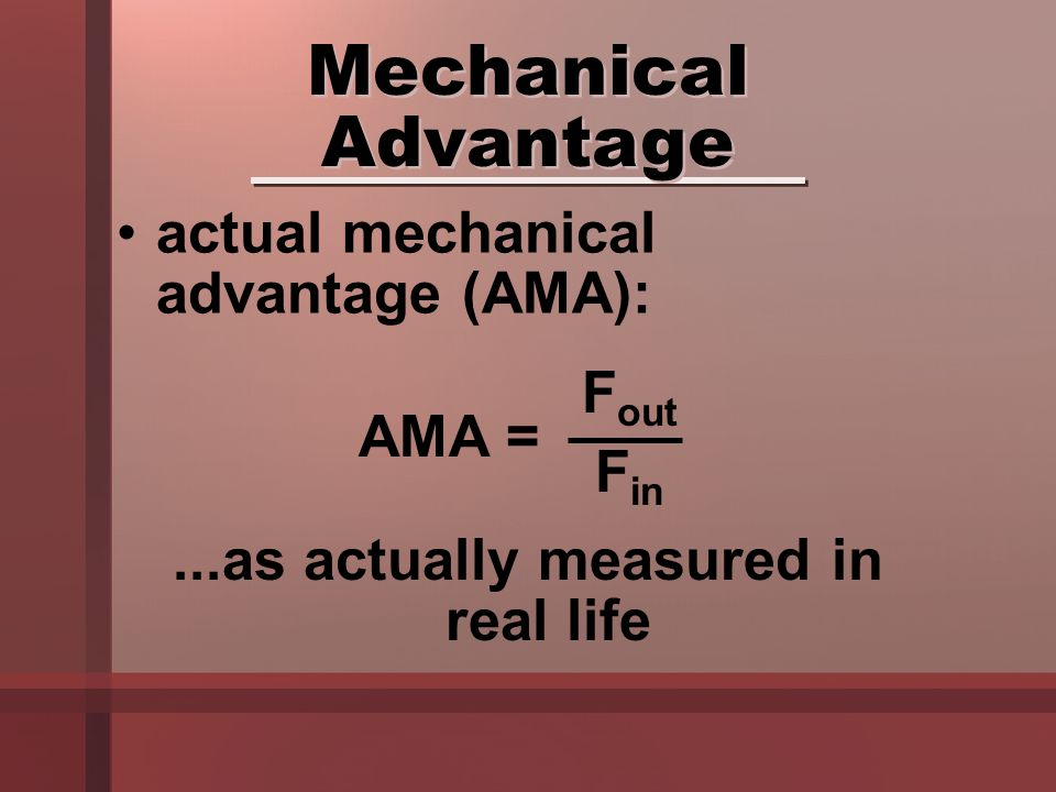 actual mechanical advantage (AMA): Mechanical Advantage...as actually measured in real life AMA = F out F in
