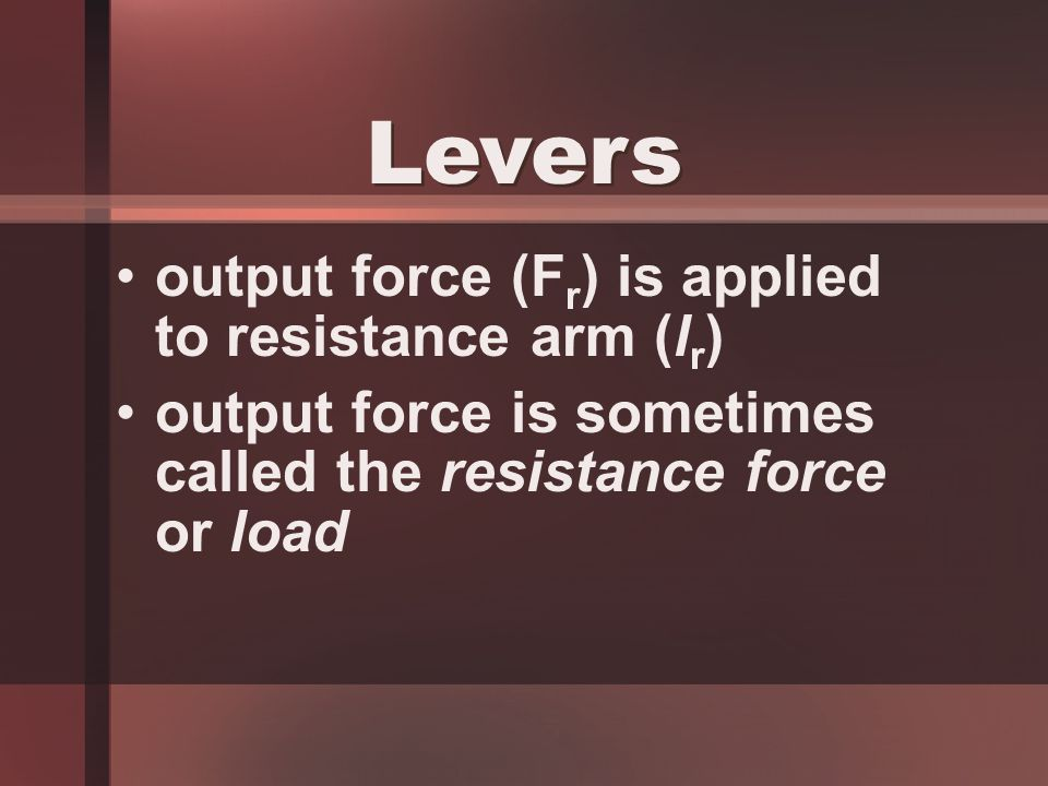output force (F r ) is applied to resistance arm (l r ) output force is sometimes called the resistance force or load Levers